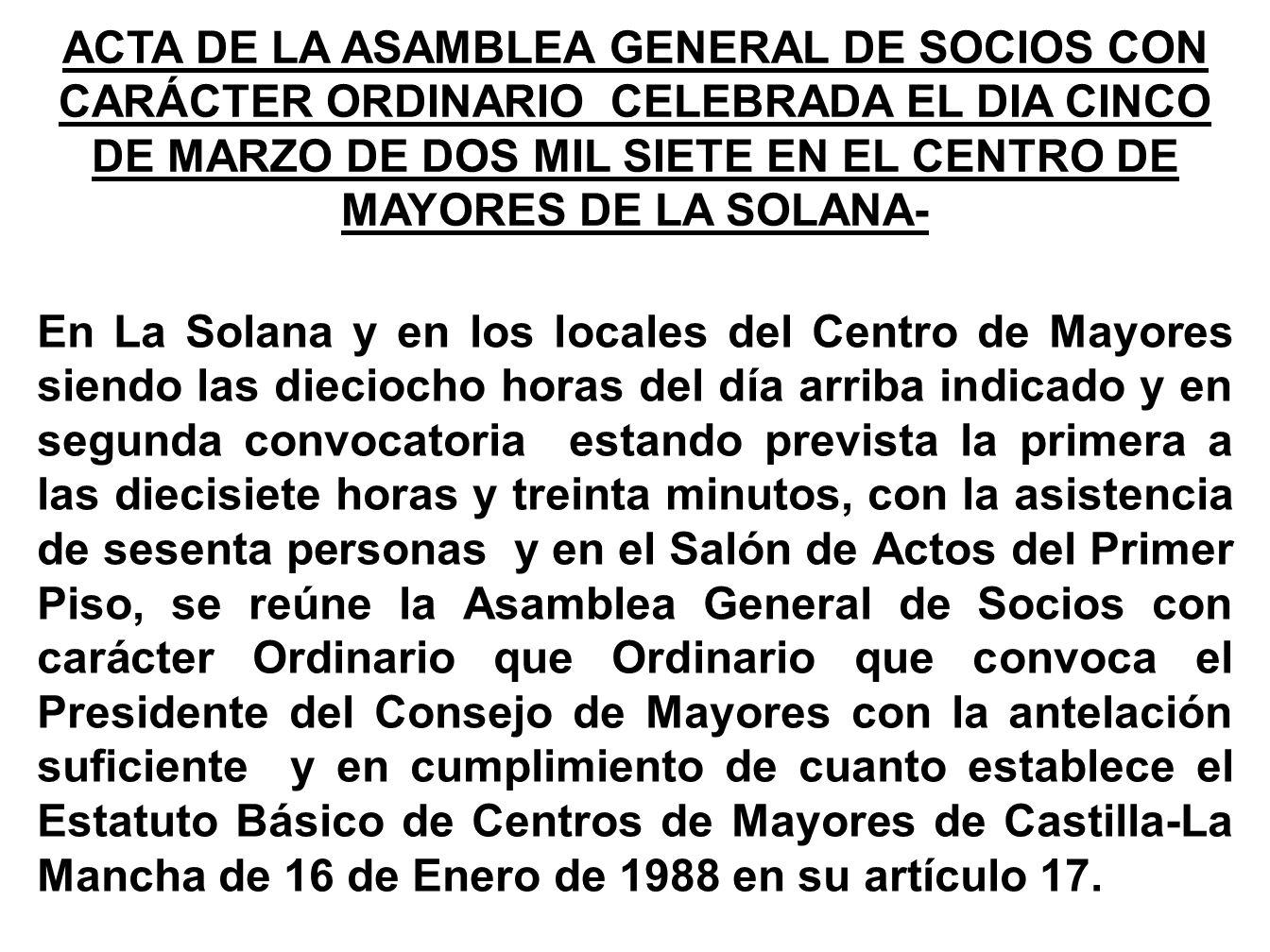 ACTA DE LA ASAMBLEA GENERAL DE SOCIOS CON CARÁCTER ORDINARIO CELEBRADA EL DIA CINCO DE MARZO DE DOS MIL SIETE EN EL CENTRO DE MAYORES DE LA SOLANA-