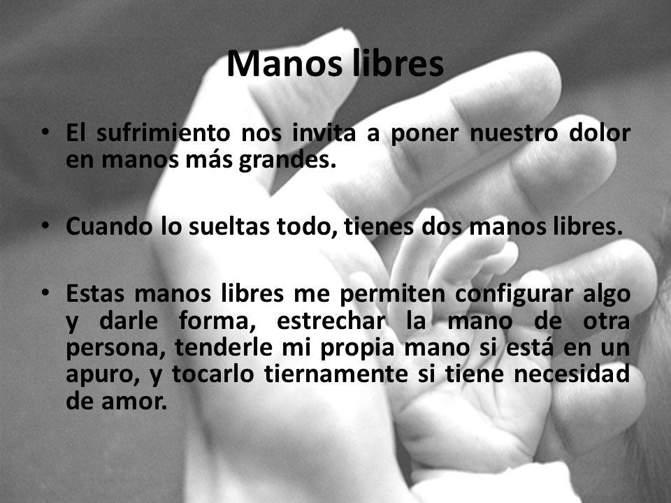 Manos libres El sufrimiento nos invita a poner nuestro dolor en manos más grandes. Cuando lo sueltas todo, tienes dos manos libres.