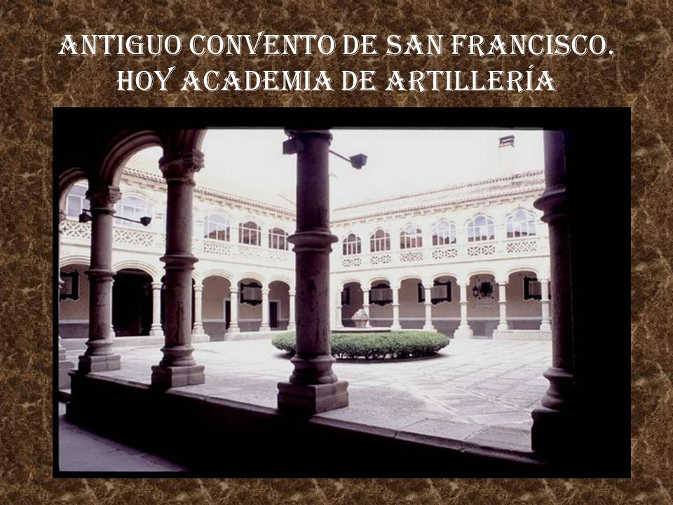 Antiguo Convento de San Francisco. Hoy ACADEMIA DE ARTILLERÍA