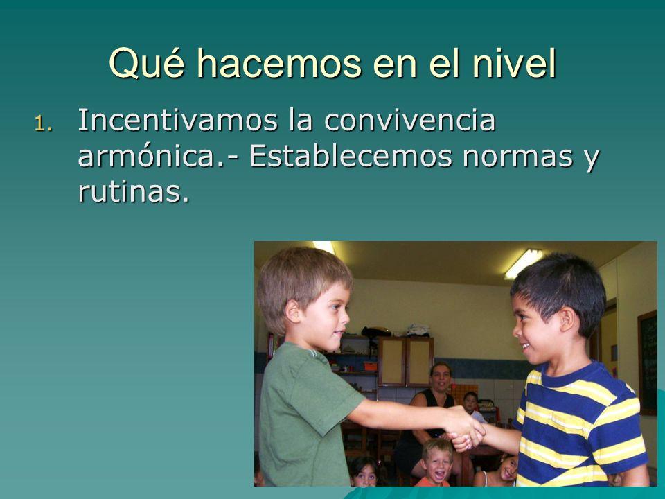 Qué hacemos en el nivel Incentivamos la convivencia armónica.- Establecemos normas y rutinas.