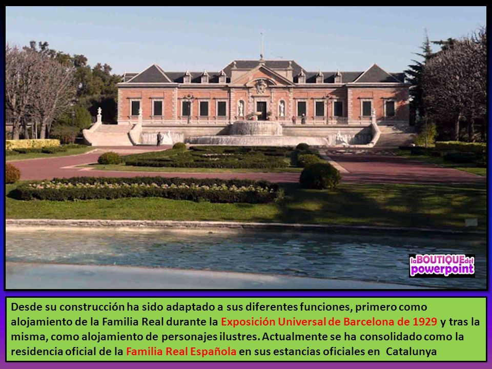 Desde su construcción ha sido adaptado a sus diferentes funciones, primero como alojamiento de la Familia Real durante la Exposición Universal de Barcelona de 1929 y tras la misma, como alojamiento de personajes ilustres.