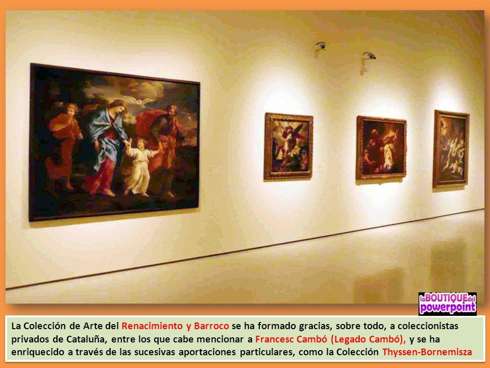 La Colección de Arte del Renacimiento y Barroco se ha formado gracias, sobre todo, a coleccionistas privados de Cataluña, entre los que cabe mencionar a Francesc Cambó (Legado Cambó), y se ha enriquecido a través de las sucesivas aportaciones particulares, como la Colección Thyssen-Bornemisza