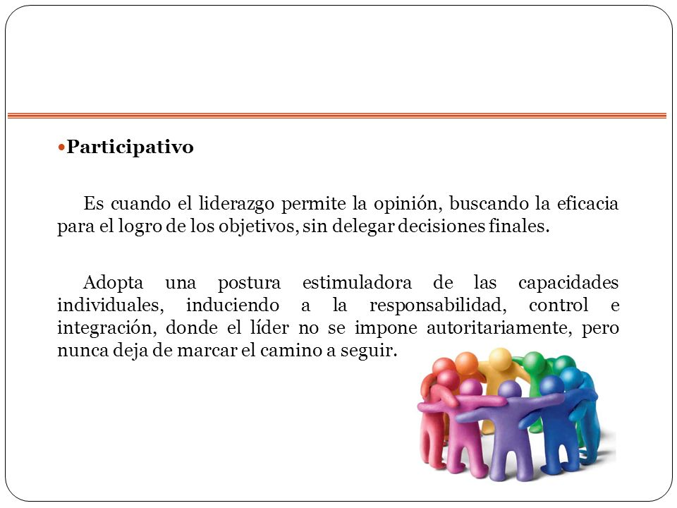 Participativo Es cuando el liderazgo permite la opinión, buscando la eficacia para el logro de los objetivos, sin delegar decisiones finales.