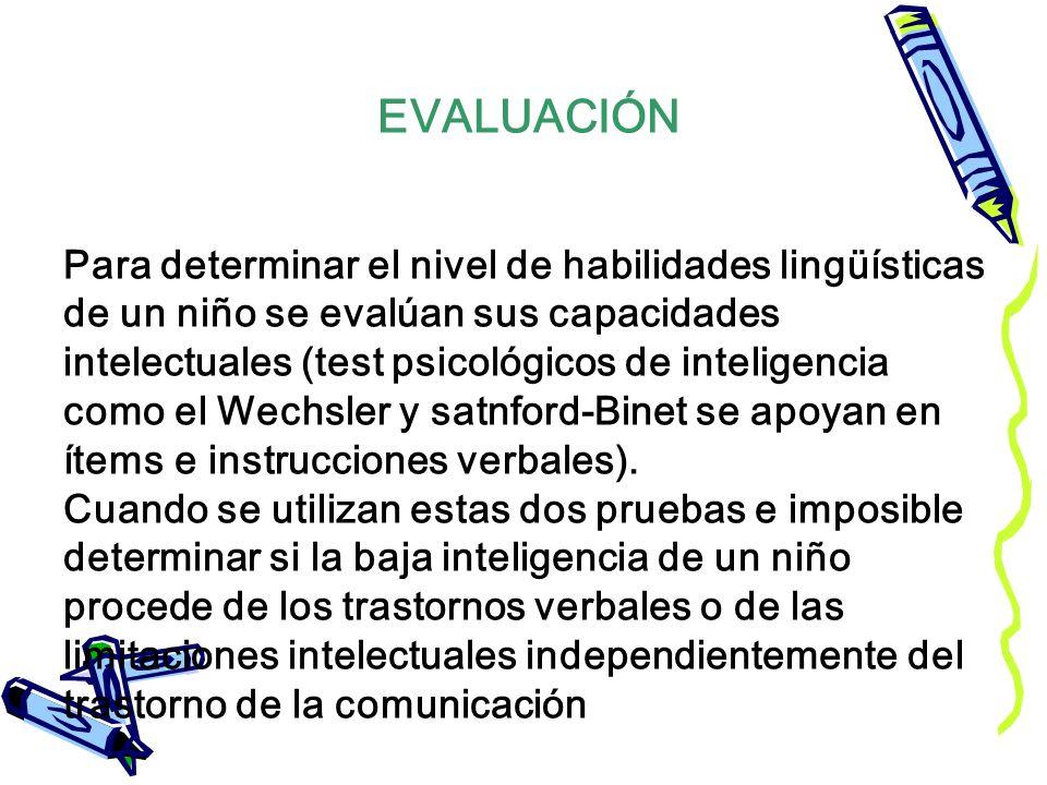 Para determinar el nivel de habilidades lingüísticas de un niño se evalúan sus capacidades intelectuales (test psicológicos de inteligencia como el Wechsler y satnford-Binet se apoyan en ítems e instrucciones verbales). Cuando se utilizan estas dos pruebas e imposible determinar si la baja inteligencia de un niño procede de los trastornos verbales o de las limitaciones intelectuales independientemente del trastorno de la comunicación