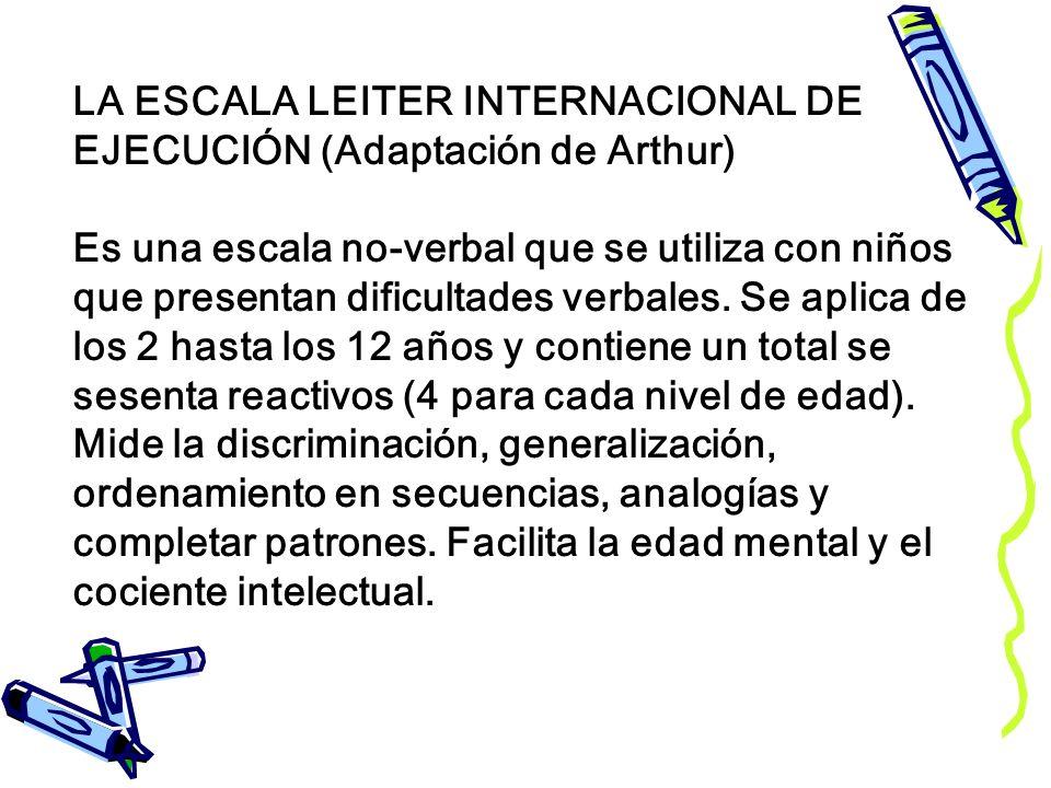 LA ESCALA LEITER INTERNACIONAL DE EJECUCIÓN (Adaptación de Arthur) Es una escala no-verbal que se utiliza con niños que presentan dificultades verbales.