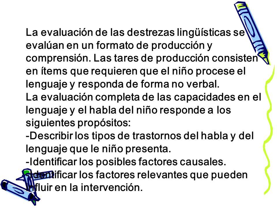 La evaluación de las destrezas lingüísticas se evalúan en un formato de producción y comprensión.