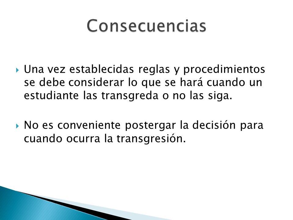 Consecuencias Una vez establecidas reglas y procedimientos se debe considerar lo que se hará cuando un estudiante las transgreda o no las siga.