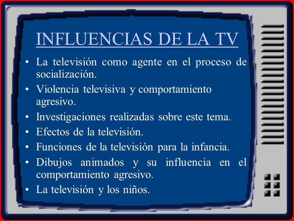INFLUENCIAS DE LA TV La televisión como agente en el proceso de socialización. Violencia televisiva y comportamiento agresivo.