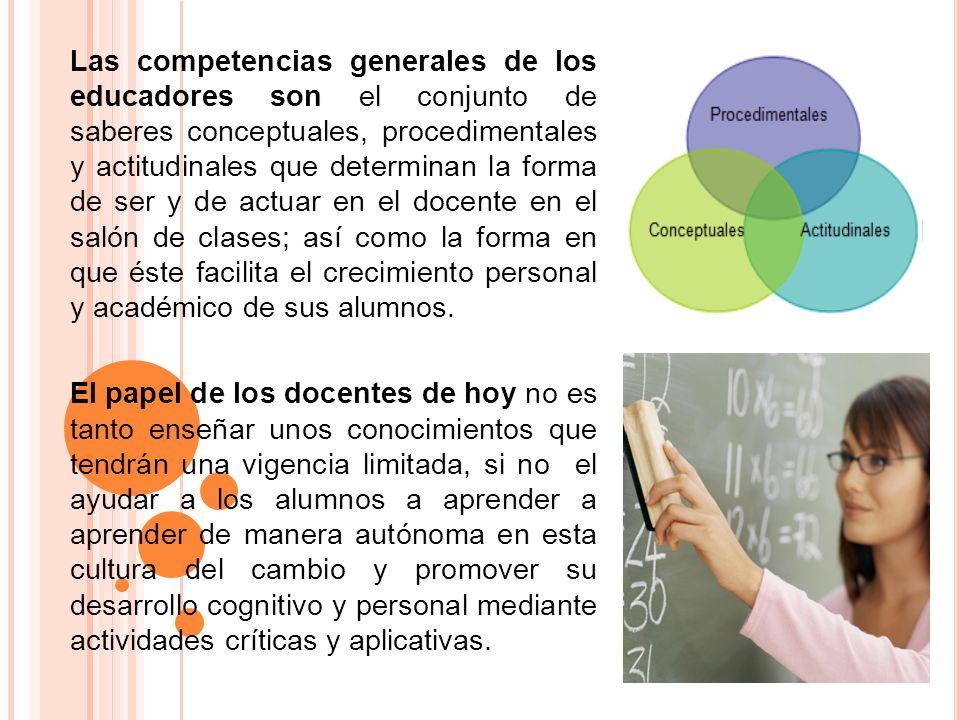 Las competencias generales de los educadores son el conjunto de saberes conceptuales, procedimentales y actitudinales que determinan la forma de ser y de actuar en el docente en el salón de clases; así como la forma en que éste facilita el crecimiento personal y académico de sus alumnos.