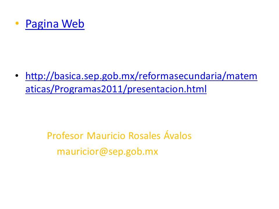 Pagina Web http://basica.sep.gob.mx/reformasecundaria/matematicas/Programas2011/presentacion.html. Profesor Mauricio Rosales Ávalos.