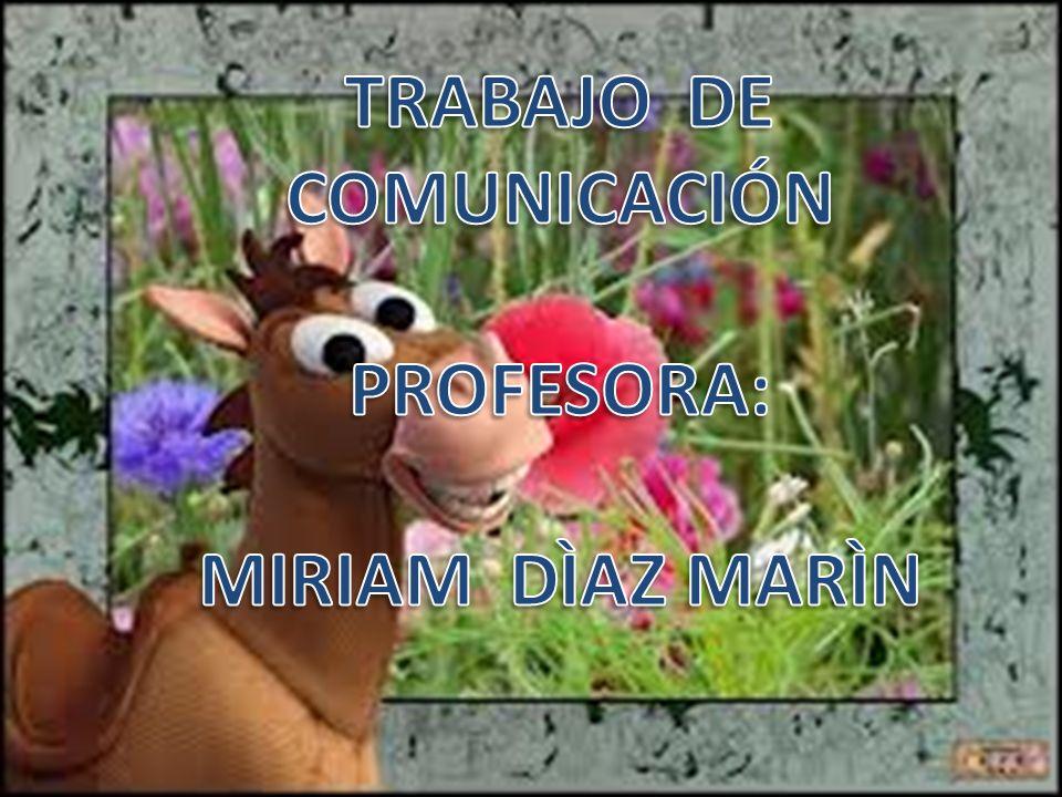 TRABAJO DE COMUNICACIÓN PROFESORA: MIRIAM DÌAZ MARÌN