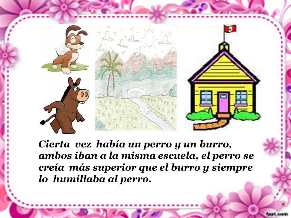 Cierta vez había un perro y un burro, ambos iban a la misma escuela, el perro se creía más superior que el burro y siempre lo humillaba al perro.