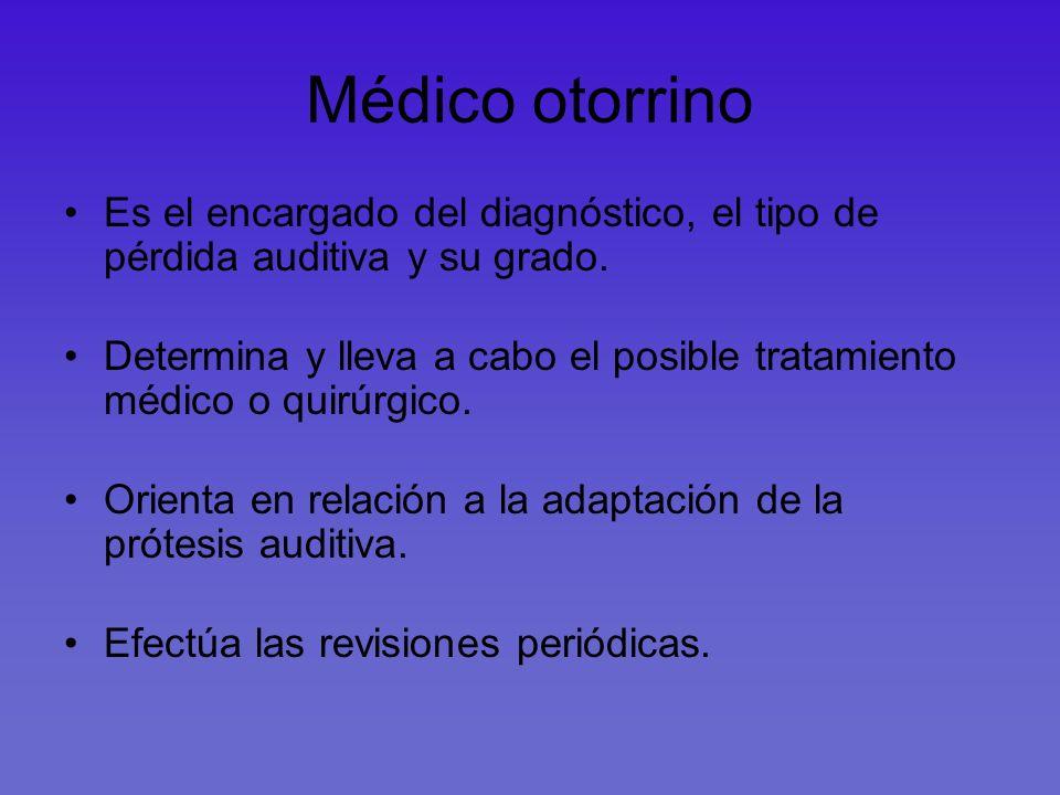 Médico otorrino Es el encargado del diagnóstico, el tipo de pérdida auditiva y su grado.