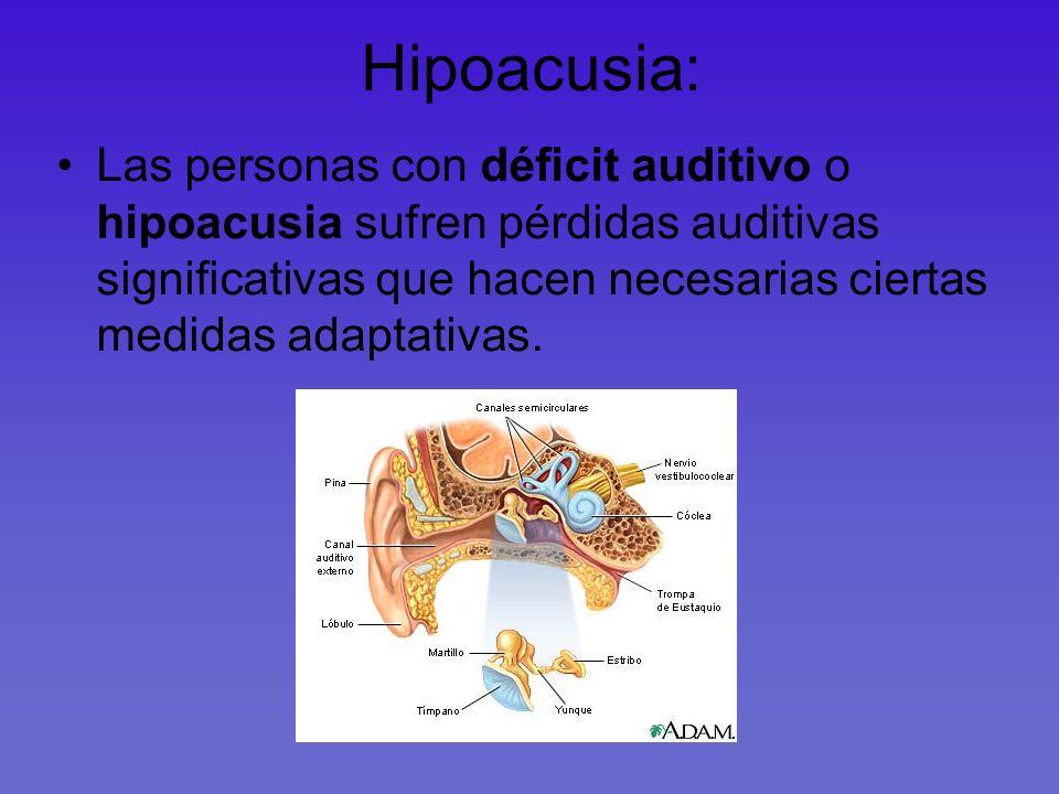 Hipoacusia: Las personas con déficit auditivo o hipoacusia sufren pérdidas auditivas significativas que hacen necesarias ciertas medidas adaptativas.
