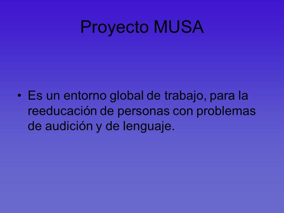 Proyecto MUSA Es un entorno global de trabajo, para la reeducación de personas con problemas de audición y de lenguaje.