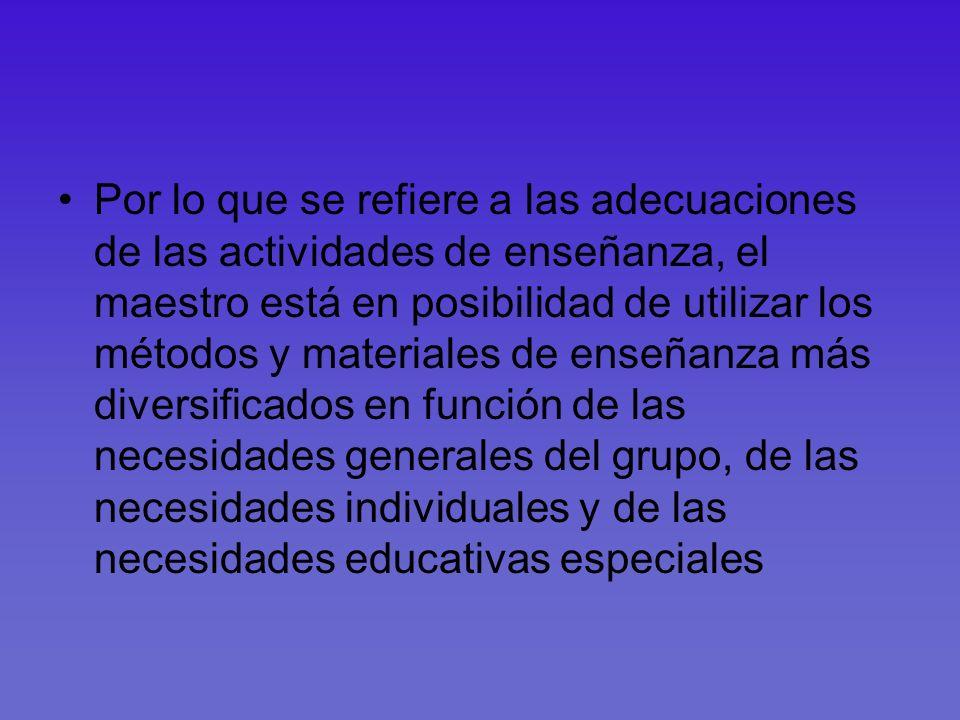 Por lo que se refiere a las adecuaciones de las actividades de enseñanza, el maestro está en posibilidad de utilizar los métodos y materiales de enseñanza más diversificados en función de las necesidades generales del grupo, de las necesidades individuales y de las necesidades educativas especiales