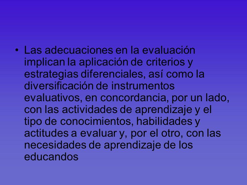 Las adecuaciones en la evaluación implican la aplicación de criterios y estrategias diferenciales, así como la diversificación de instrumentos evaluativos, en concordancia, por un lado, con las actividades de aprendizaje y el tipo de conocimientos, habilidades y actitudes a evaluar y, por el otro, con las necesidades de aprendizaje de los educandos