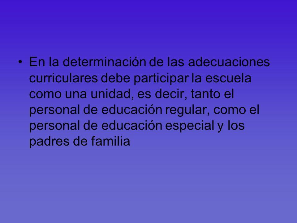 En la determinación de las adecuaciones curriculares debe participar la escuela como una unidad, es decir, tanto el personal de educación regular, como el personal de educación especial y los padres de familia