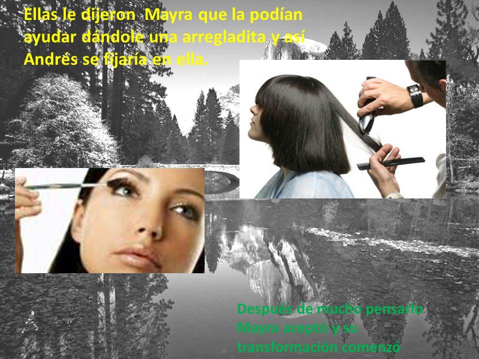 Ellas le dijeron Mayra que la podían ayudar dándole una arregladita y así Andrés se fijaría en ella.