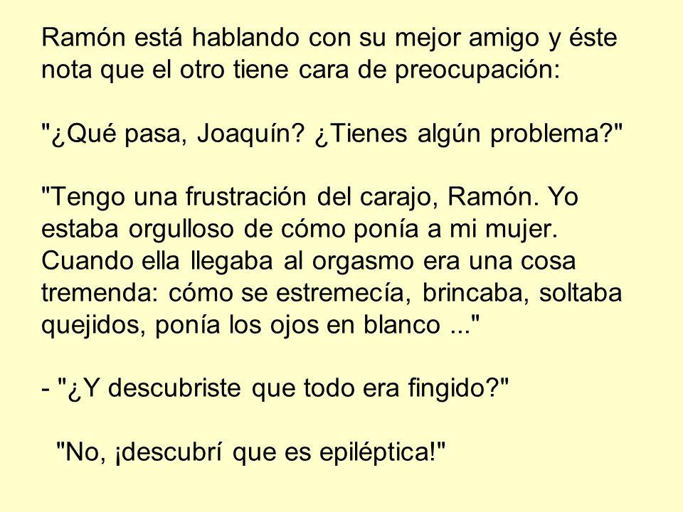 Ramón está hablando con su mejor amigo y éste nota que el otro tiene cara de preocupación: ¿Qué pasa, Joaquín.