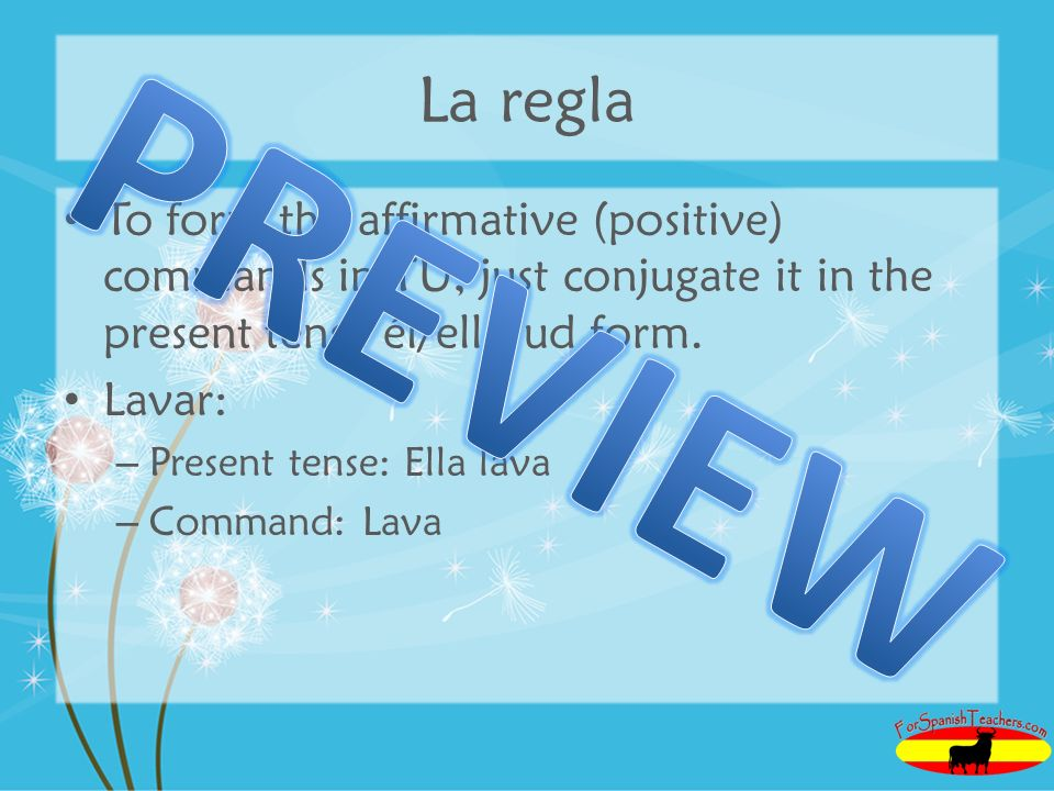 La regla To form the affirmative (positive) commands in TÚ, just conjugate it in the present tense él/ella/ud form.