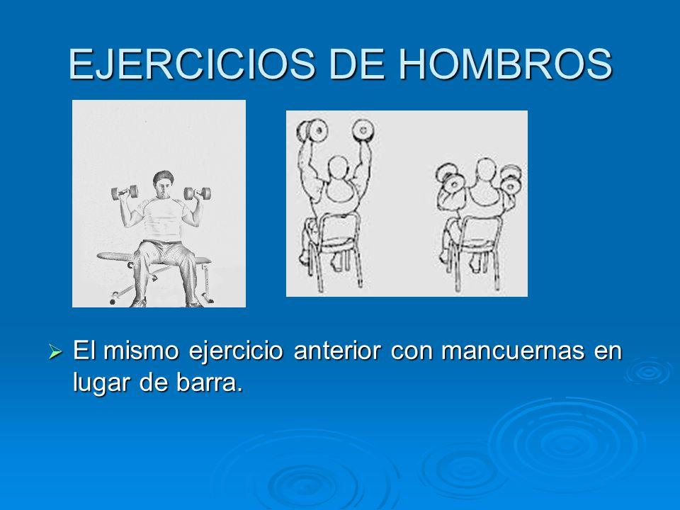 EJERCICIOS DE HOMBROS El mismo ejercicio anterior con mancuernas en lugar de barra.