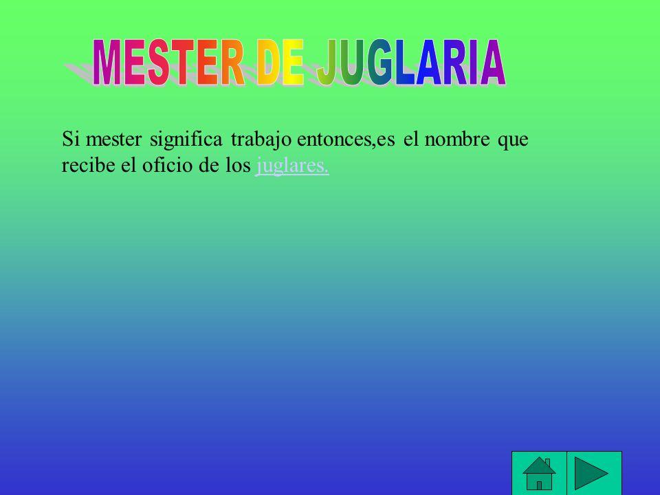 MESTER DE JUGLARIA Si mester significa trabajo entonces,es el nombre que recibe el oficio de los juglares.