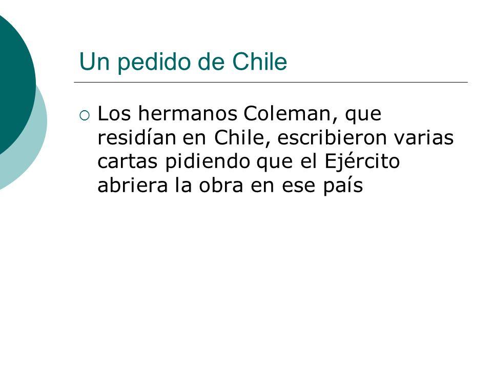 Un pedido de Chile Los hermanos Coleman, que residían en Chile, escribieron varias cartas pidiendo que el Ejército abriera la obra en ese país.