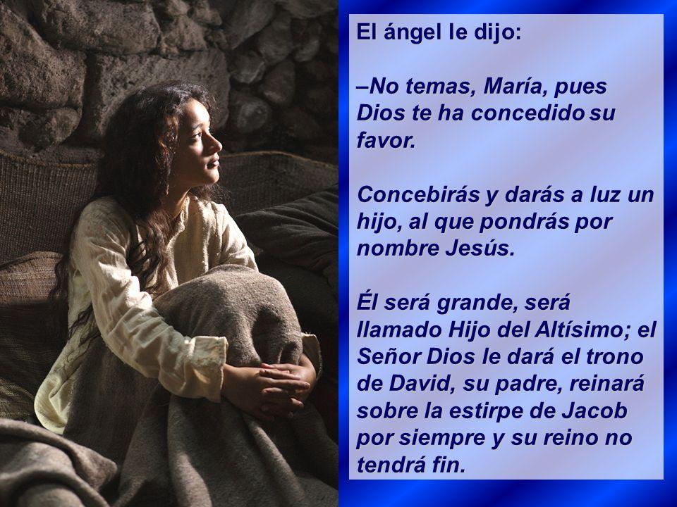 El ángel le dijo: –No temas, María, pues Dios te ha concedido su favor. Concebirás y darás a luz un hijo, al que pondrás por nombre Jesús.