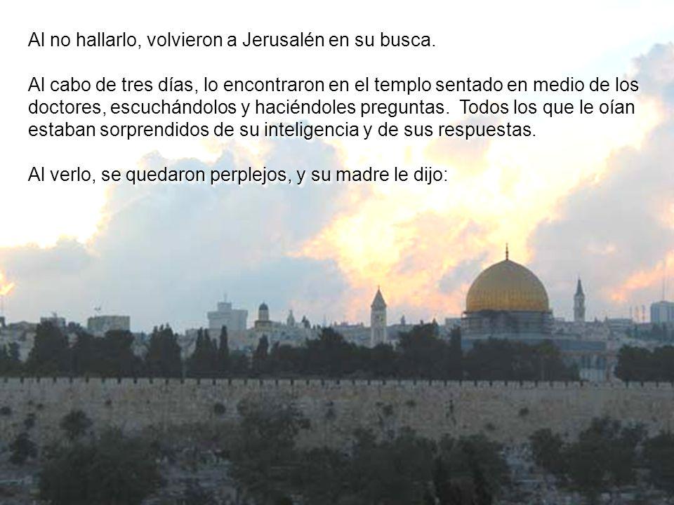 Al no hallarlo, volvieron a Jerusalén en su busca.