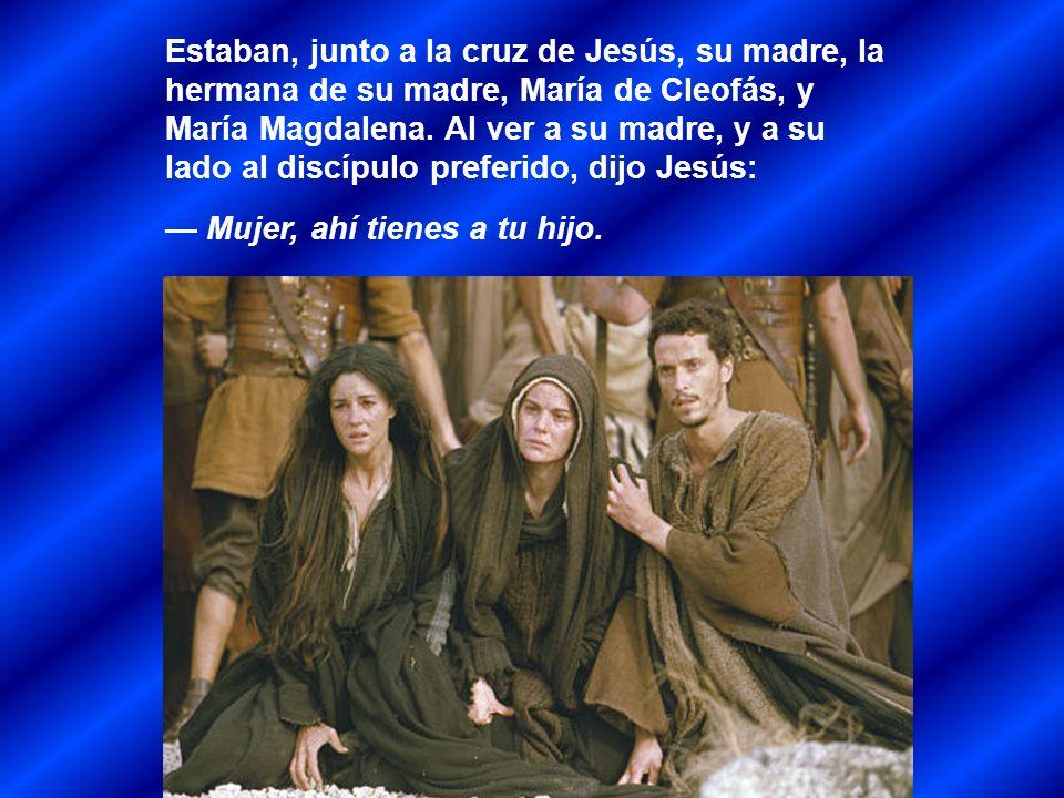 Estaban, junto a la cruz de Jesús, su madre, la hermana de su madre, María de Cleofás, y María Magdalena. Al ver a su madre, y a su lado al discípulo preferido, dijo Jesús:
