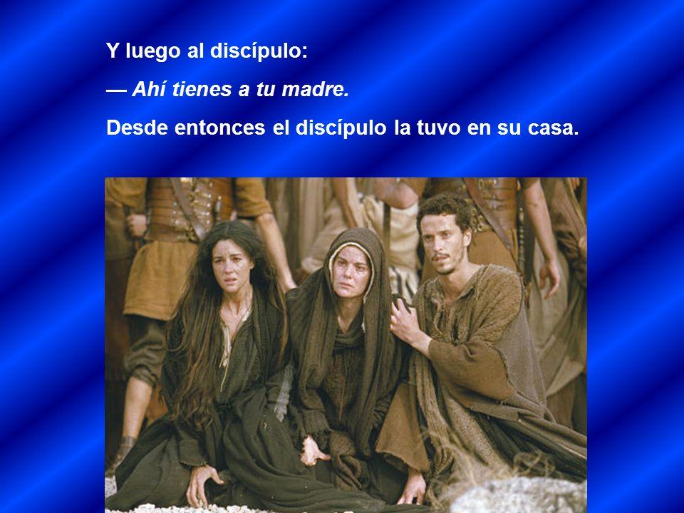 Y luego al discípulo: — Ahí tienes a tu madre. Desde entonces el discípulo la tuvo en su casa.