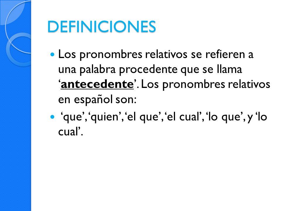 DEFINICIONES Los pronombres relativos se refieren a una palabra procedente que se llama 'antecedente'. Los pronombres relativos en español son: