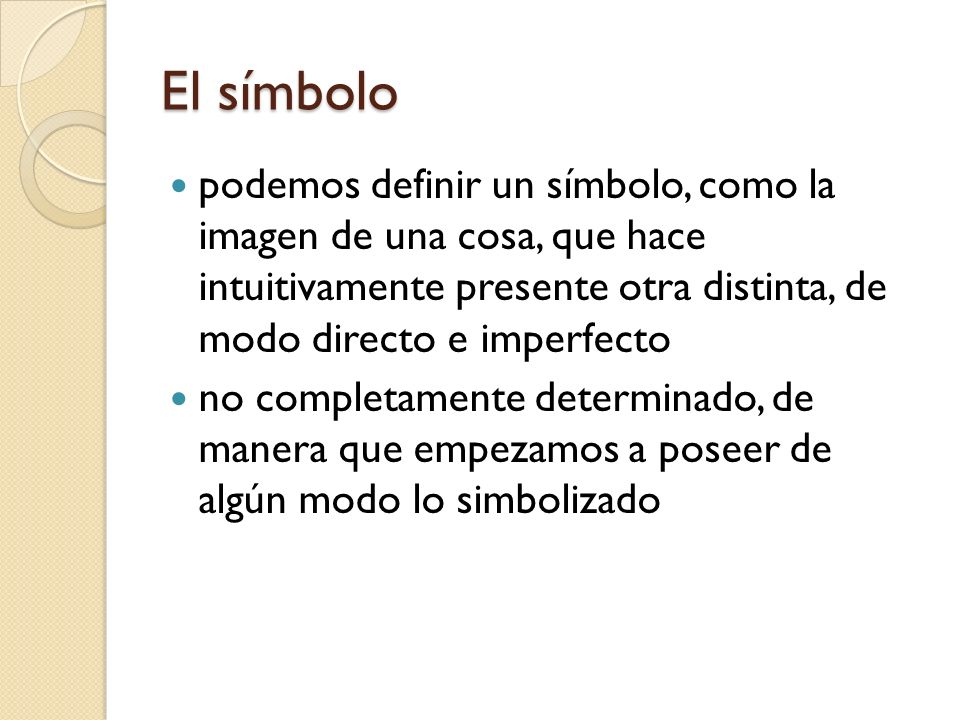 El símbolo podemos definir un símbolo, como la imagen de una cosa, que hace intuitivamente presente otra distinta, de modo directo e imperfecto.
