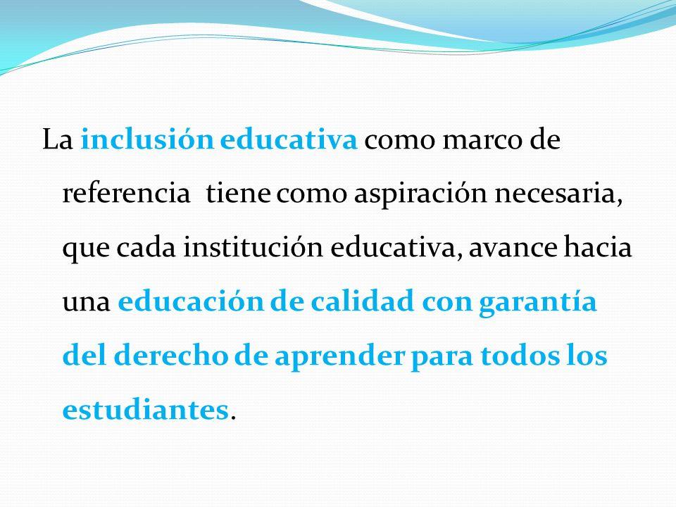 La inclusión educativa como marco de referencia tiene como aspiración necesaria, que cada institución educativa, avance hacia una educación de calidad con garantía del derecho de aprender para todos los estudiantes.