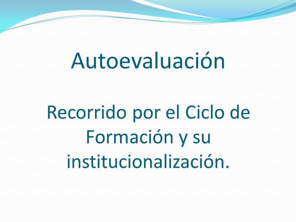Autoevaluación Recorrido por el Ciclo de Formación y su institucionalización.
