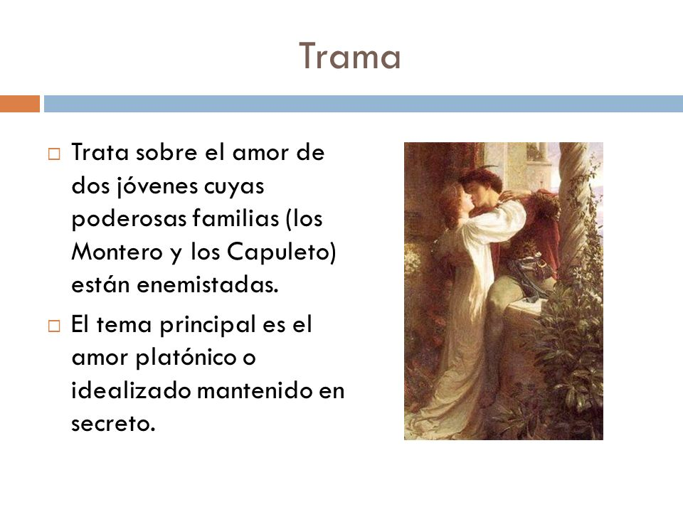Trama Trata sobre el amor de dos jóvenes cuyas poderosas familias (los Montero y los Capuleto) están enemistadas.