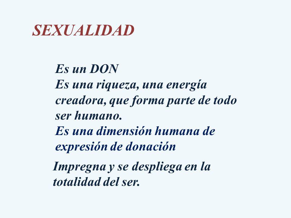 SEXUALIDAD Es un DON. Es una riqueza, una energía creadora, que forma parte de todo ser humano. Es una dimensión humana de expresión de donación.