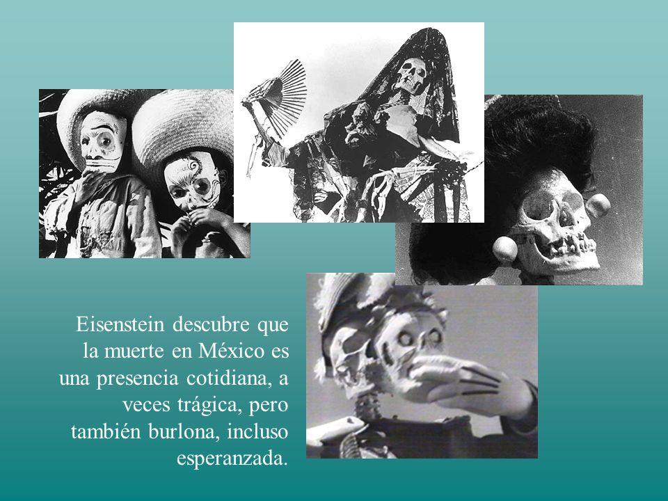 Eisenstein descubre que la muerte en México es una presencia cotidiana, a veces trágica, pero también burlona, incluso esperanzada.