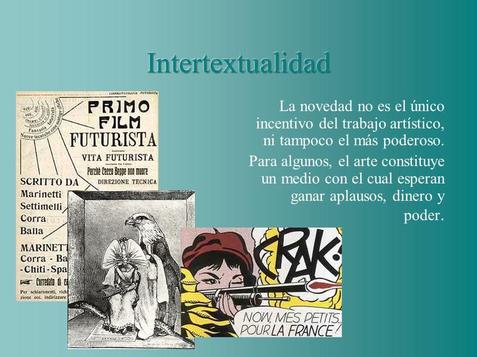 Intertextualidad La novedad no es el único incentivo del trabajo artístico, ni tampoco el más poderoso.