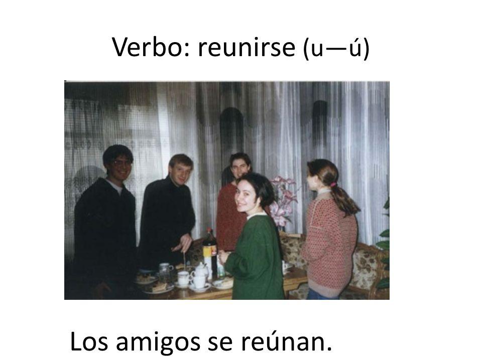 Verbo: reunirse (u—ú) Los amigos se reúnan.
