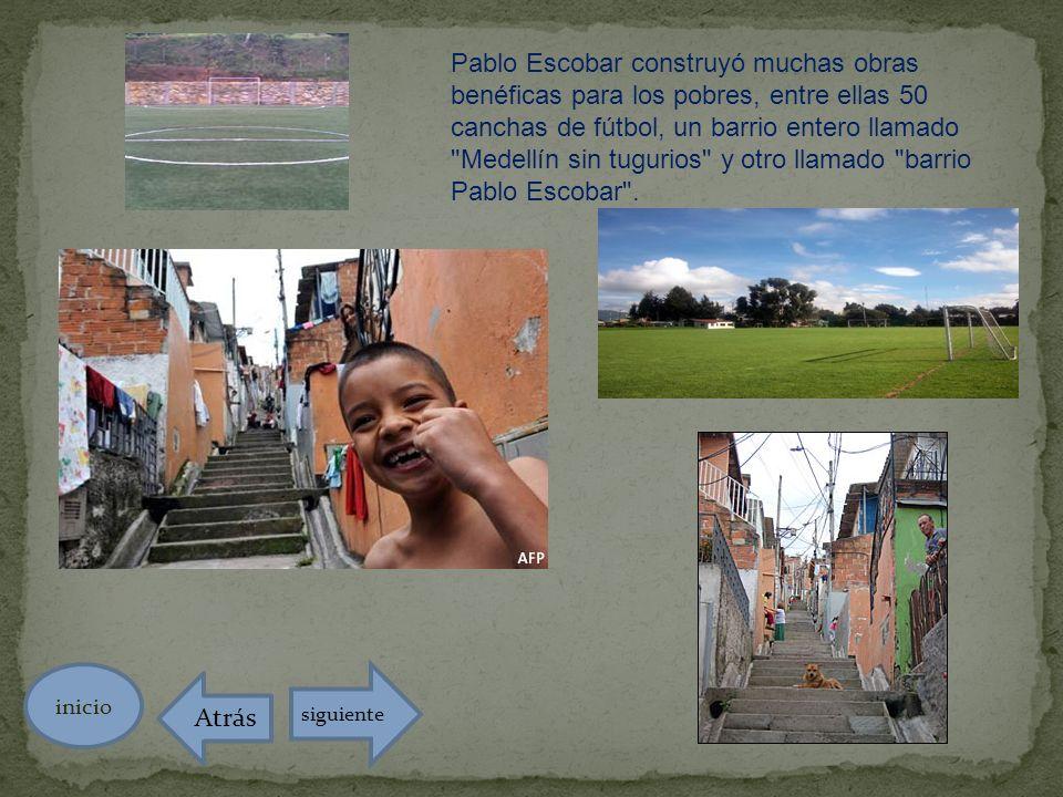 Pablo Escobar construyó muchas obras benéficas para los pobres, entre ellas 50 canchas de fútbol, un barrio entero llamado Medellín sin tugurios y otro llamado barrio Pablo Escobar .