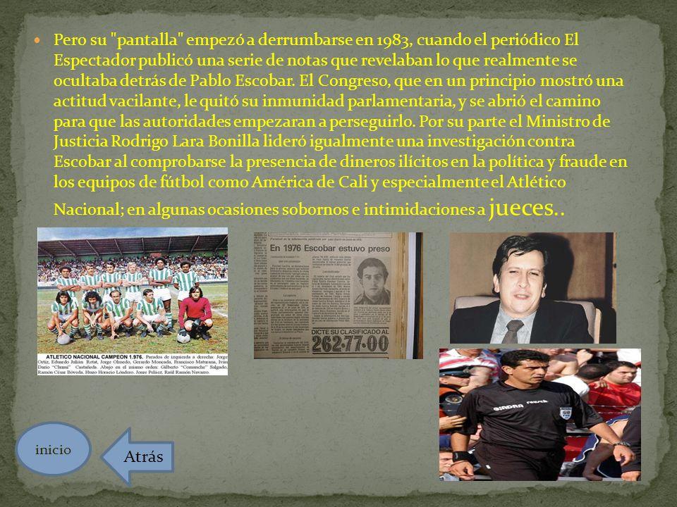 Pero su pantalla empezó a derrumbarse en 1983, cuando el periódico El Espectador publicó una serie de notas que revelaban lo que realmente se ocultaba detrás de Pablo Escobar. El Congreso, que en un principio mostró una actitud vacilante, le quitó su inmunidad parlamentaria, y se abrió el camino para que las autoridades empezaran a perseguirlo. Por su parte el Ministro de Justicia Rodrigo Lara Bonilla lideró igualmente una investigación contra Escobar al comprobarse la presencia de dineros ilícitos en la política y fraude en los equipos de fútbol como América de Cali y especialmente el Atlético Nacional; en algunas ocasiones sobornos e intimidaciones a jueces..