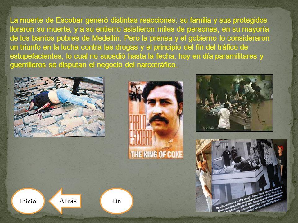 La muerte de Escobar generó distintas reacciones: su familia y sus protegidos lloraron su muerte, y a su entierro asistieron miles de personas, en su mayoría de los barrios pobres de Medellín. Pero la prensa y el gobierno lo consideraron un triunfo en la lucha contra las drogas y el principio del fin del tráfico de estupefacientes, lo cual no sucedió hasta la fecha; hoy en día paramilitares y guerrilleros se disputan el negocio del narcotráfico.