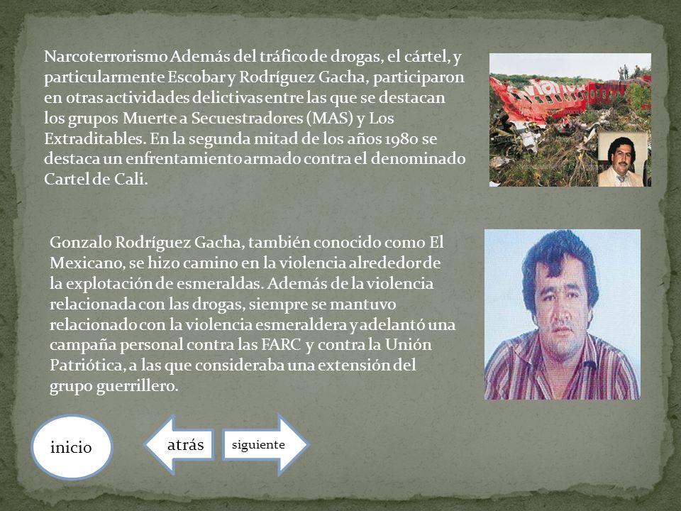 Narcoterrorismo Además del tráfico de drogas, el cártel, y particularmente Escobar y Rodríguez Gacha, participaron en otras actividades delictivas entre las que se destacan los grupos Muerte a Secuestradores (MAS) y Los Extraditables. En la segunda mitad de los años 1980 se destaca un enfrentamiento armado contra el denominado Cartel de Cali.