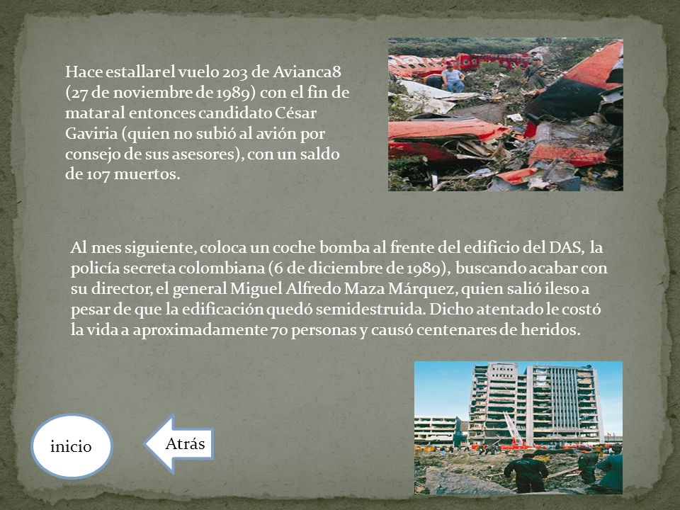 Hace estallar el vuelo 203 de Avianca8 (27 de noviembre de 1989) con el fin de matar al entonces candidato César Gaviria (quien no subió al avión por consejo de sus asesores), con un saldo de 107 muertos.