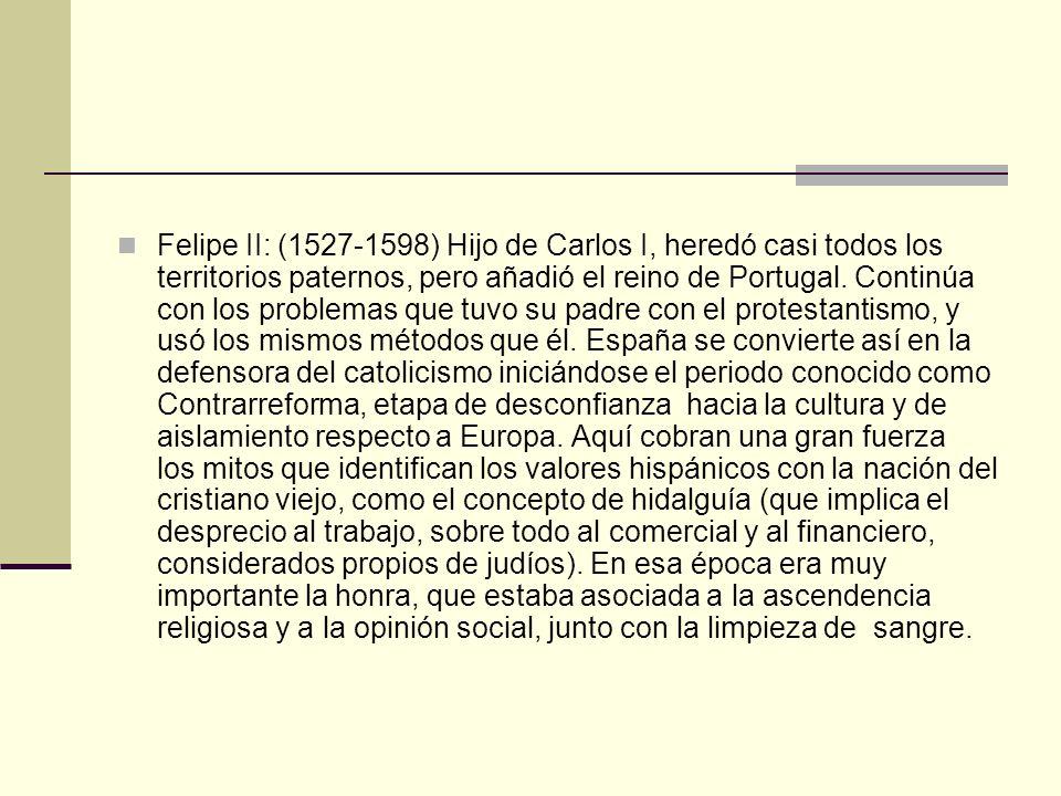 Felipe II: (1527-1598) Hijo de Carlos I, heredó casi todos los territorios paternos, pero añadió el reino de Portugal.