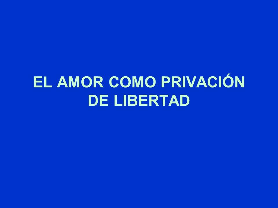 EL AMOR COMO PRIVACIÓN DE LIBERTAD