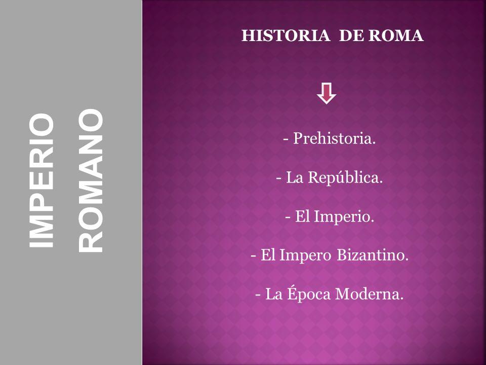 ROMANO IMPERIO HISTORIA DE ROMA Prehistoria. La República. El Imperio.