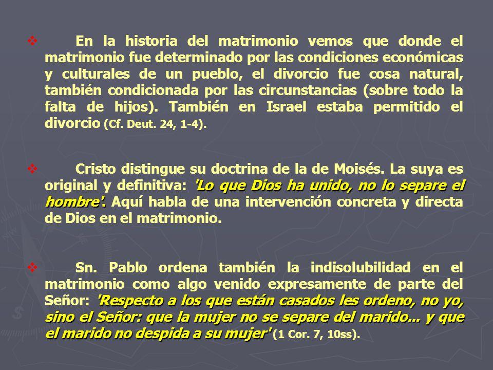En la historia del matrimonio vemos que donde el matrimonio fue determinado por las condiciones económicas y culturales de un pueblo, el divorcio fue cosa natural, también condicionada por las circunstancias (sobre todo la falta de hijos). También en Israel estaba permitido el divorcio (Cf. Deut. 24, 1-4).